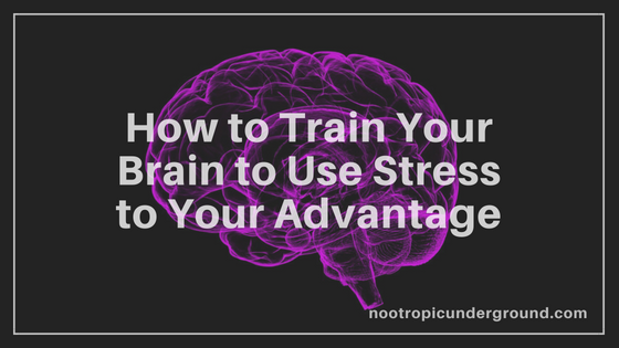 How to Train Your Brain to Use Stress to Your Advantage